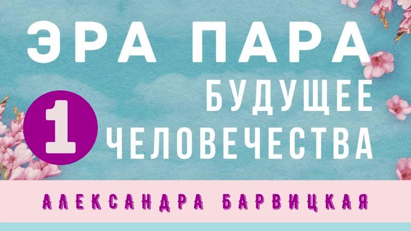 БУДУЩЕЕ ЧЕЛОВЕЧЕСТВА Введение в понятие Эра Пара Александра Барвицкая 30 04 2020