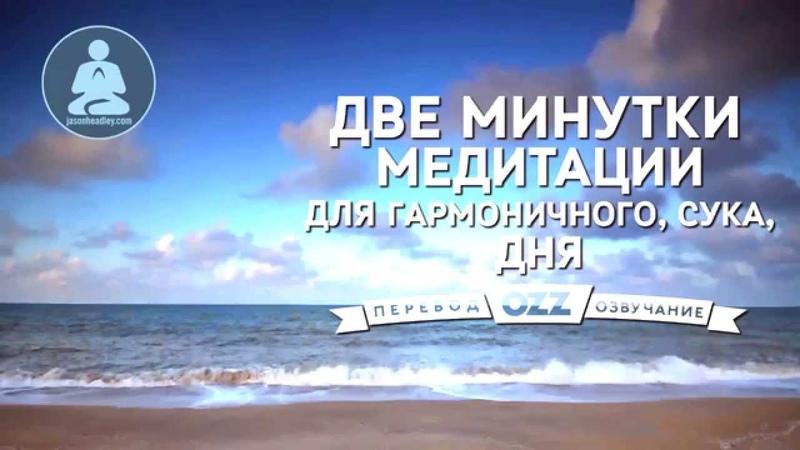Две минутки медитации для гармоничного сука дня озвучено Ozz Tv