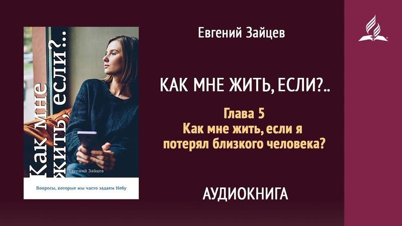 Как мне жить если Глава 5 Как мне жить если я потерял близкого человека Евгений Зайцев