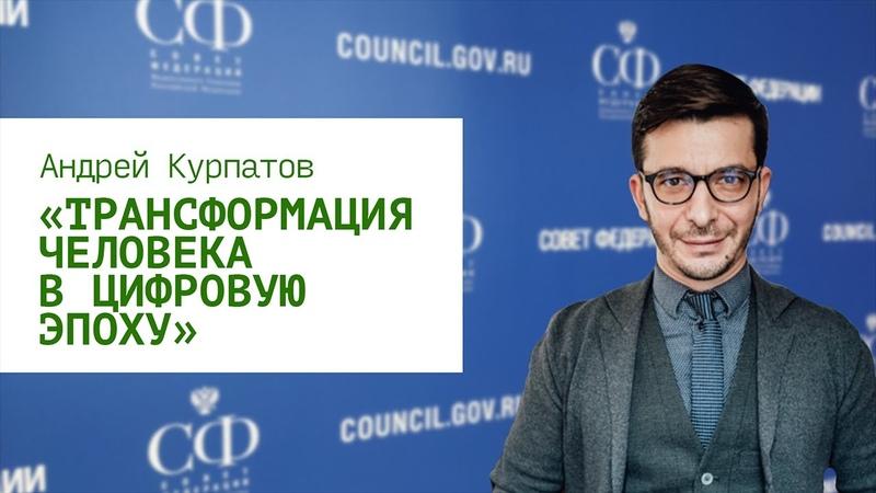 «Трансформация человека в цифровую эпоху» доклад Андрея Курпатова в Совете Федерации