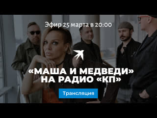 Маша и Медведи на Радио Комсомольская Правда: прямая трансляция