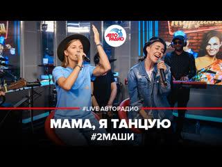 #2Маши - Мама, Я Танцую (#LIVE Авторадио)