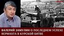 Валерий Замулин о последнем успехе Вермахта в Курской битве