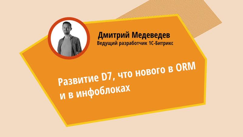 Развитие D7 Что нового в ORM и инфоблоках Дмитрий Медведев