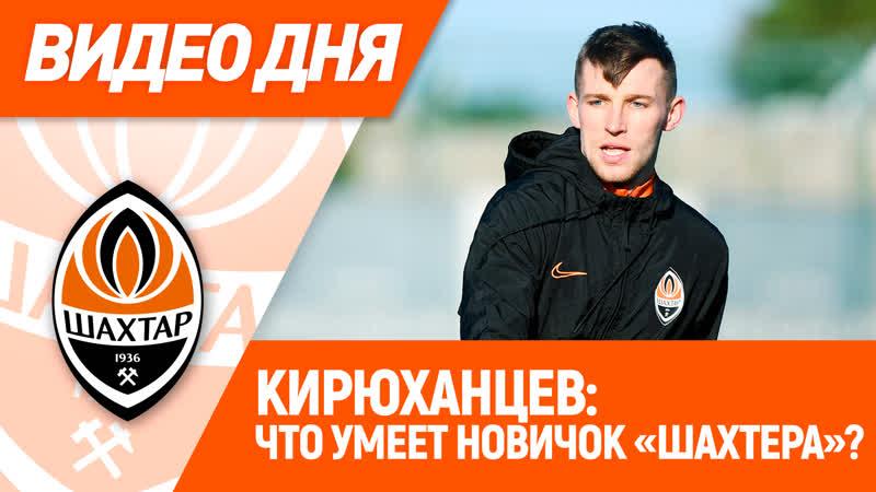 Видео дня Работа с мячом новичка Шахтера Игоря Кирюханцева