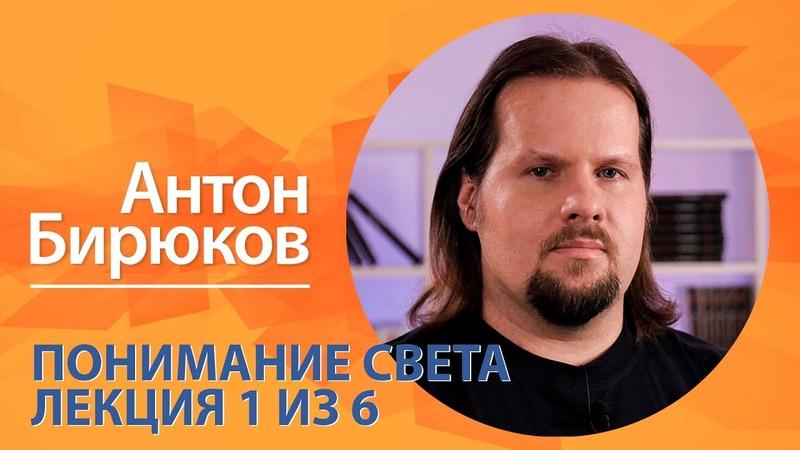 Понимание света Антон Бирюков Лекция 1 из 6