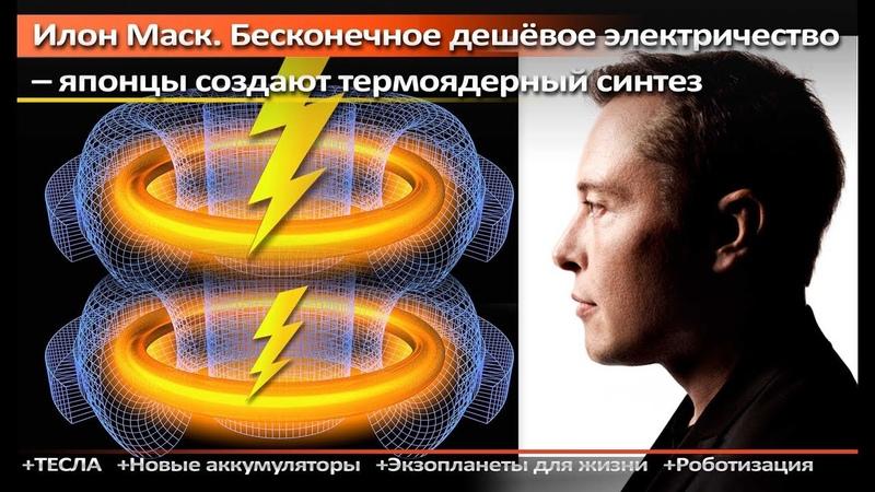 Илон Маск Бесконечное дешёвое электричество японцы создают термоядерный синтез