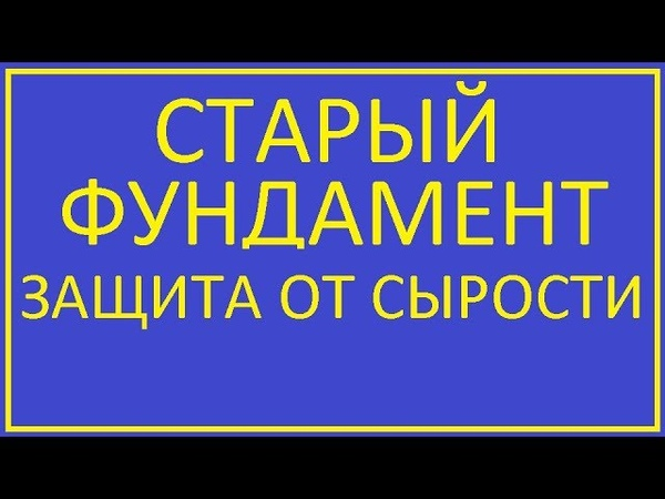 СТАРЫЙ ФУНДАМЕНТ ЗАЩИТА ОТ СЫРОСТИ OLD FOUNDATION PROTECTION AGAINST DAMP