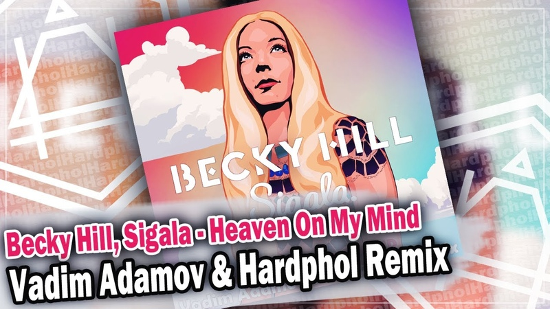 Becky Hill Sigala Heaven on My Mind Vadim Adamov Hardphol Remix